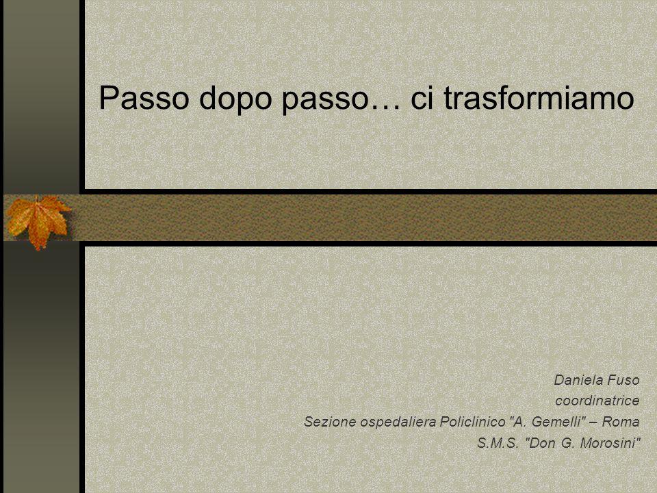 Passo dopo passo… ci trasformiamo Daniela Fuso coordinatrice Sezione ospedaliera Policlinico A.
