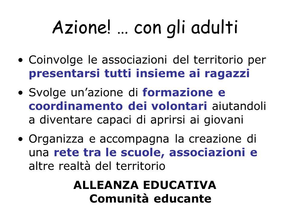 Azione! … con gli adulti Coinvolge le associazioni del territorio per presentarsi tutti insieme ai ragazzi Svolge unazione di formazione e coordinamen