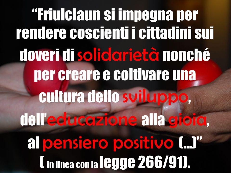 Friulclaun si impegna per rendere coscienti i cittadini sui doveri di solidarietà nonché per creare e coltivare una cultura dello sviluppo, dell educazione alla gioia, al pensiero positivo (…) ( in linea con la legge 266/91).