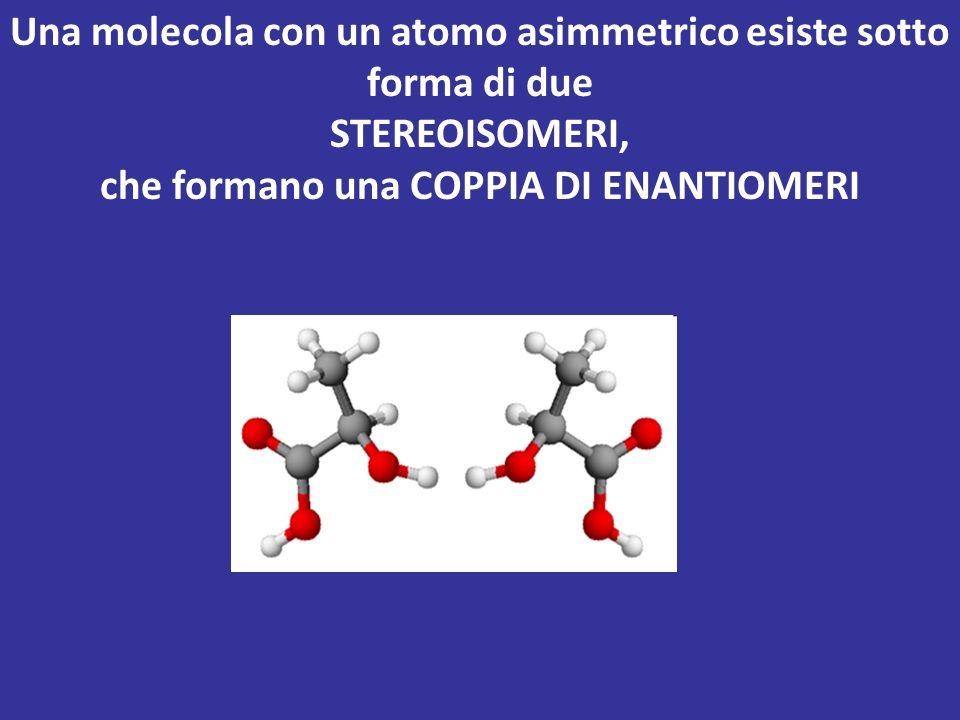 Una molecola con un atomo asimmetrico esiste sotto forma di due STEREOISOMERI, che formano una COPPIA DI ENANTIOMERI