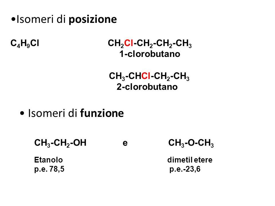 Isomeri di posizione C 4 H 9 Cl CH 2 Cl-CH 2 -CH 2 -CH 3 1-clorobutano CH 3 -CHCl-CH 2 -CH 3 2-clorobutano Isomeri di funzione CH 3 -CH 2 -OH e CH 3 -