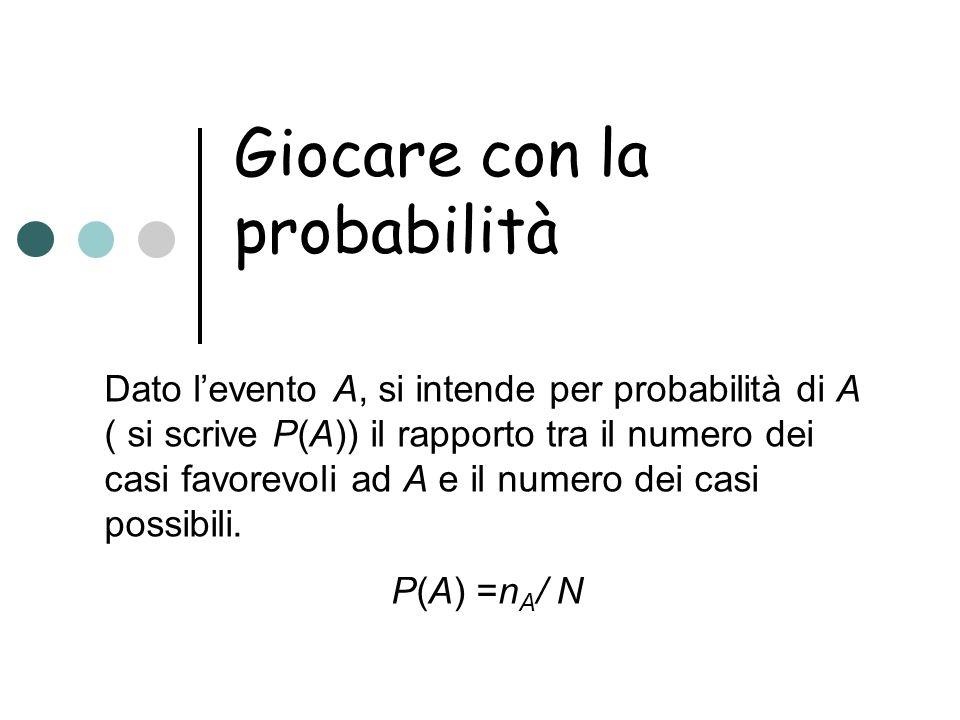 Giocare con la probabilità Dato levento A, si intende per probabilità di A ( si scrive P(A)) il rapporto tra il numero dei casi favorevoli ad A e il n