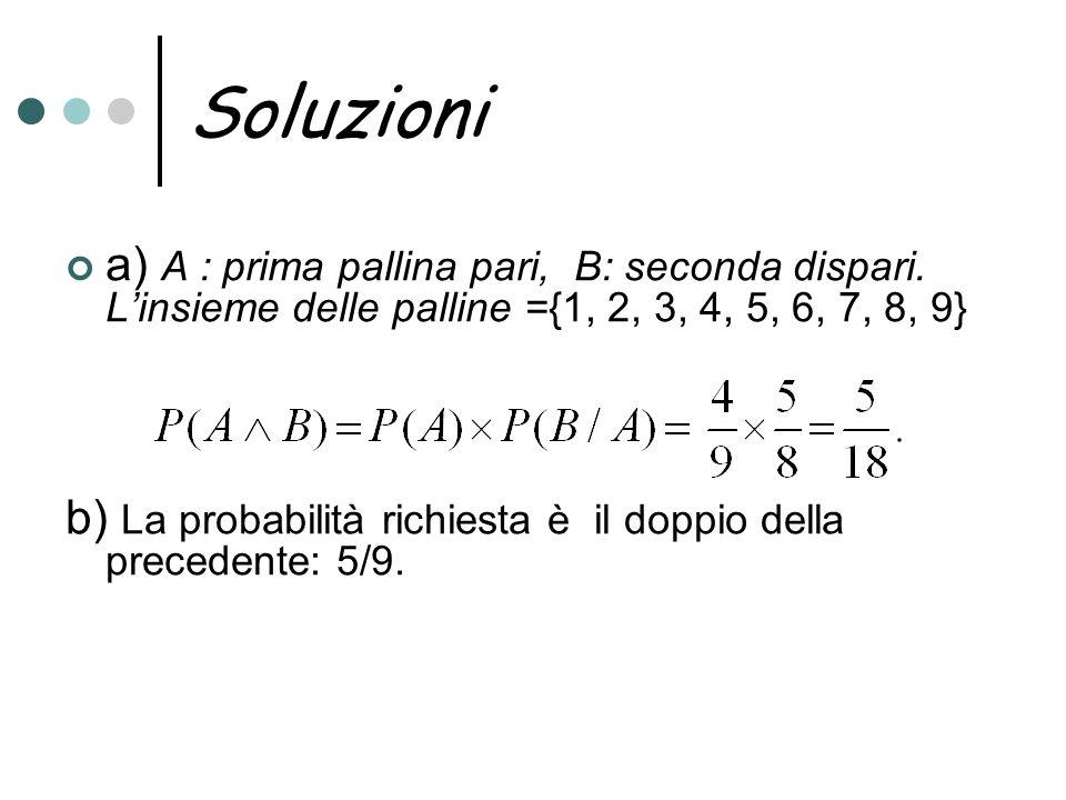Soluzioni a) A : prima pallina pari, B: seconda dispari. Linsieme delle palline ={1, 2, 3, 4, 5, 6, 7, 8, 9} b) La probabilità richiesta è il doppio d