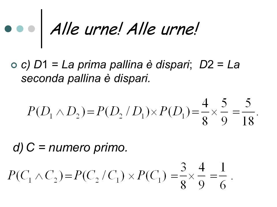 Alle urne! c) D1 = La prima pallina è dispari; D2 = La seconda pallina è dispari. d) C = numero primo.