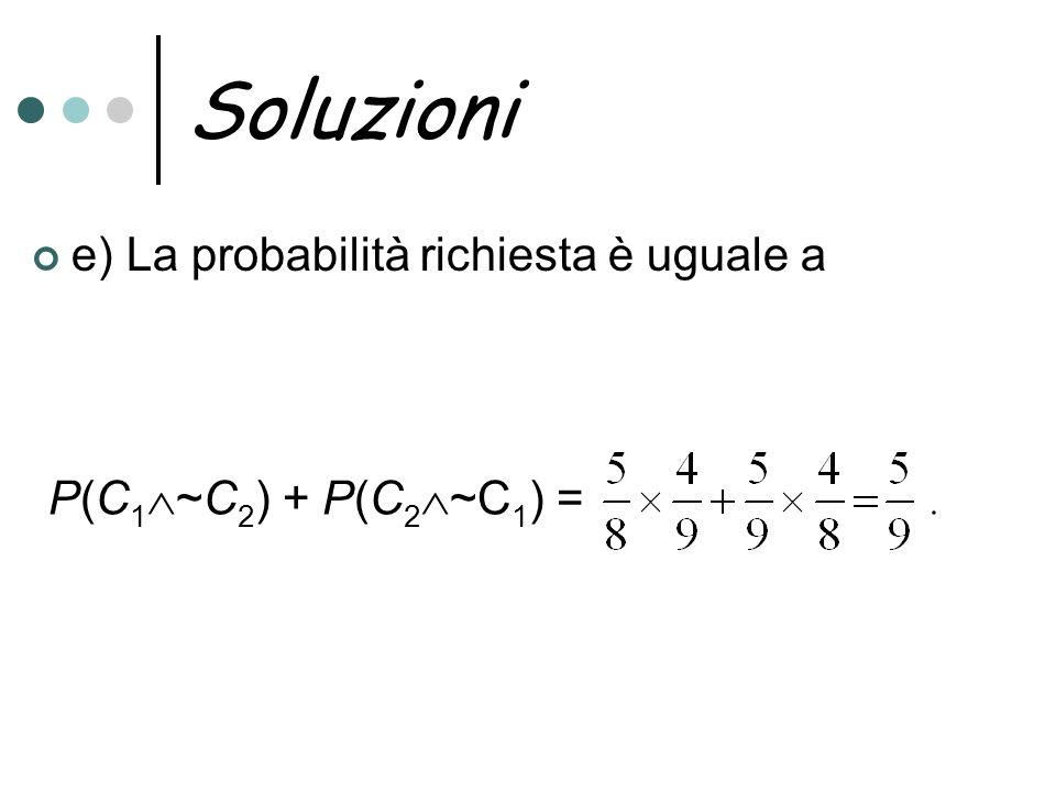 Soluzioni e) La probabilità richiesta è uguale a P(C 1 ~C 2 ) + P(C 2 ~C 1 ) =