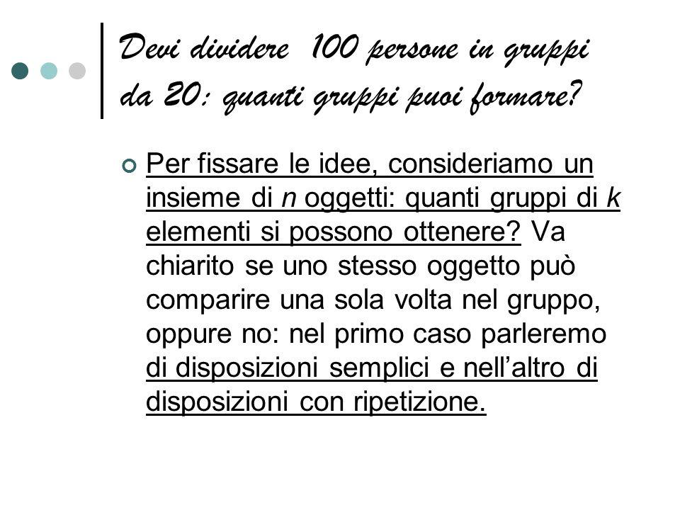 Devi dividere 100 persone in gruppi da 20: quanti gruppi puoi formare? Per fissare le idee, consideriamo un insieme di n oggetti: quanti gruppi di k e