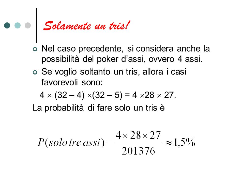 Solamente un tris! Nel caso precedente, si considera anche la possibilità del poker dassi, ovvero 4 assi. Se voglio soltanto un tris, allora i casi fa