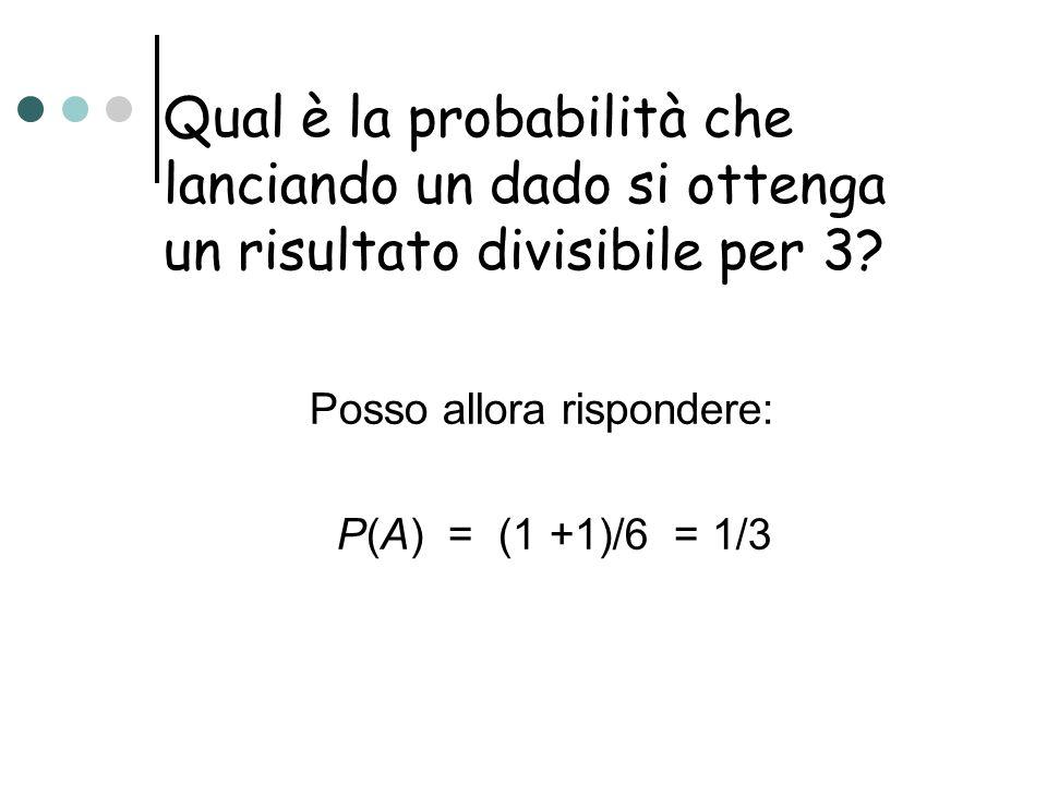 Qual è la probabilità che lanciando un dado si ottenga un risultato divisibile per 3? Posso allora rispondere: P(A) = (1 +1)/6 = 1/3