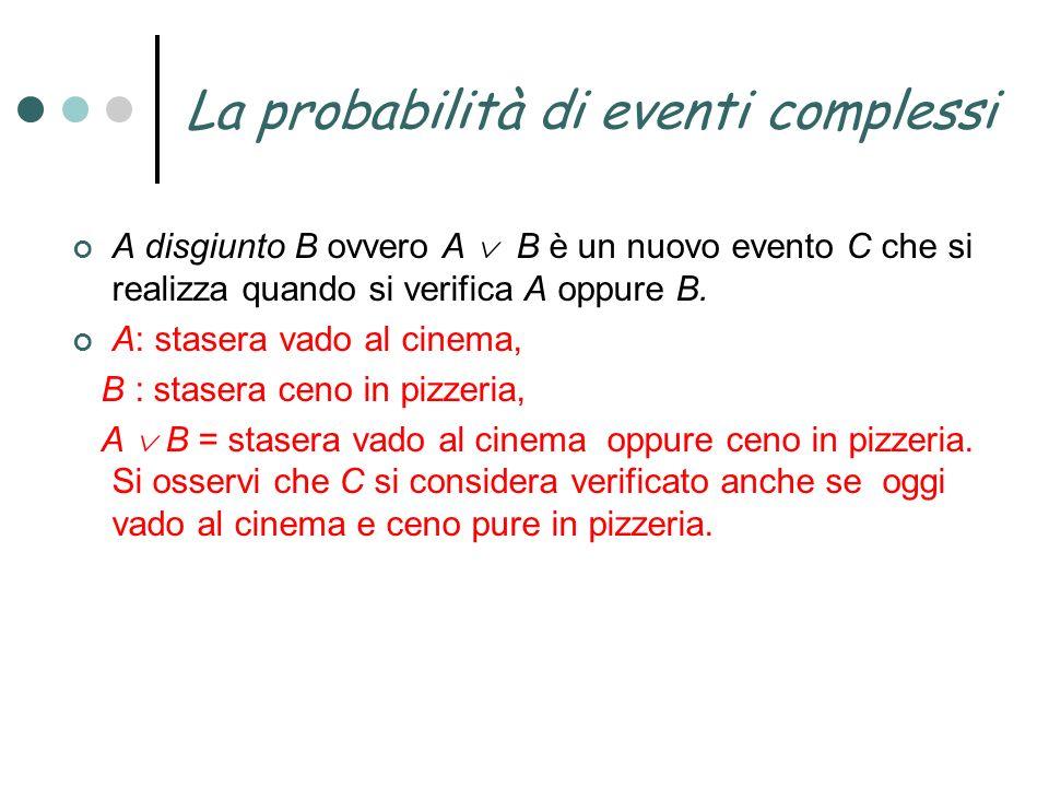 La probabilità di eventi complessi A disgiunto B ovvero A B è un nuovo evento C che si realizza quando si verifica A oppure B. A: stasera vado al cine