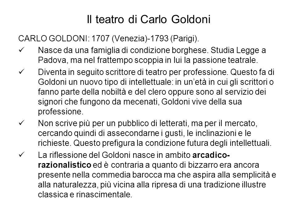 Il teatro di Carlo Goldoni CARLO GOLDONI: 1707 (Venezia)-1793 (Parigi). Nasce da una famiglia di condizione borghese. Studia Legge a Padova, ma nel fr