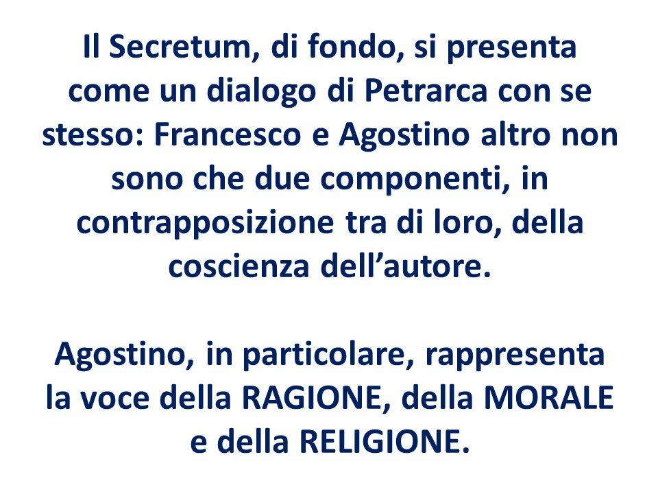 Il Secretum, di fondo, si presenta come un dialogo di Petrarca con se stesso: Francesco e Agostino altro non sono che due componenti, in contrapposizi