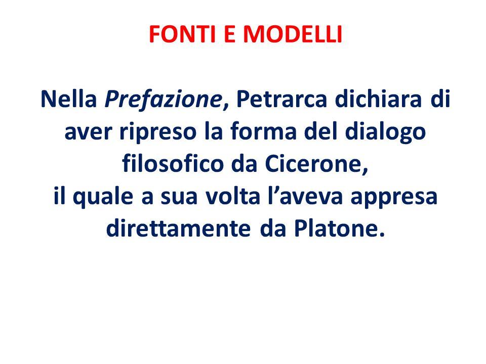 FONTI E MODELLI Nella Prefazione, Petrarca dichiara di aver ripreso la forma del dialogo filosofico da Cicerone, il quale a sua volta laveva appresa d