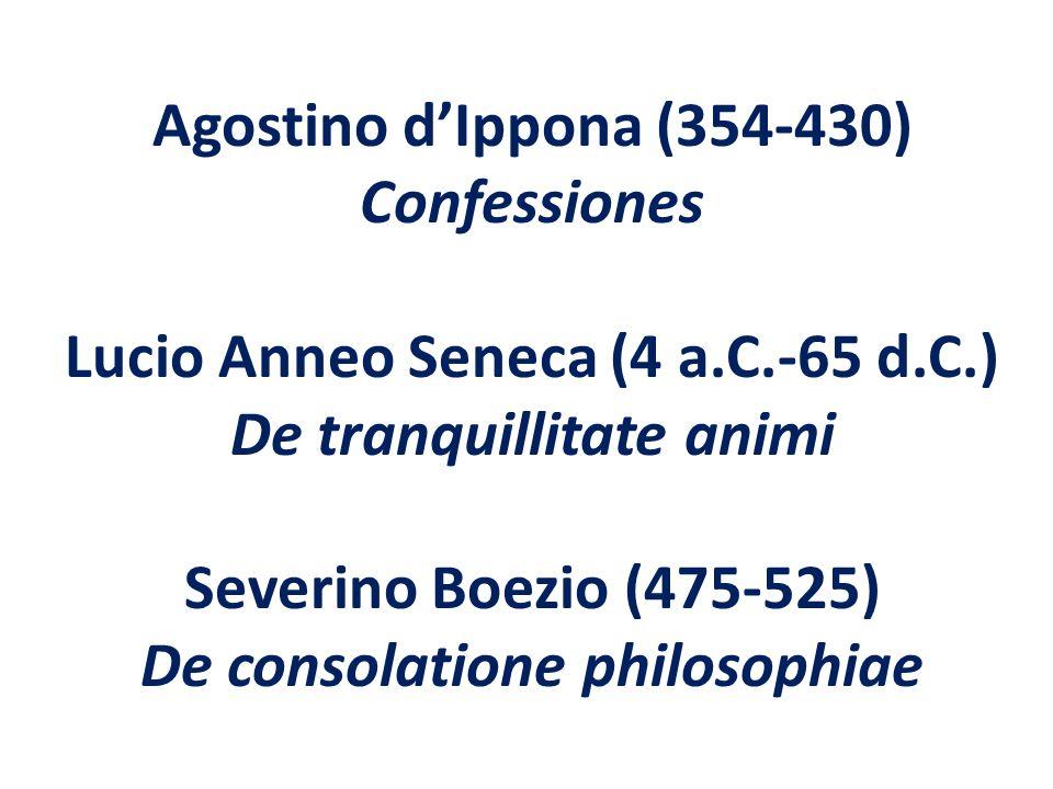 Agostino dIppona (354-430) Confessiones Lucio Anneo Seneca (4 a.C.-65 d.C.) De tranquillitate animi Severino Boezio (475-525) De consolatione philosop