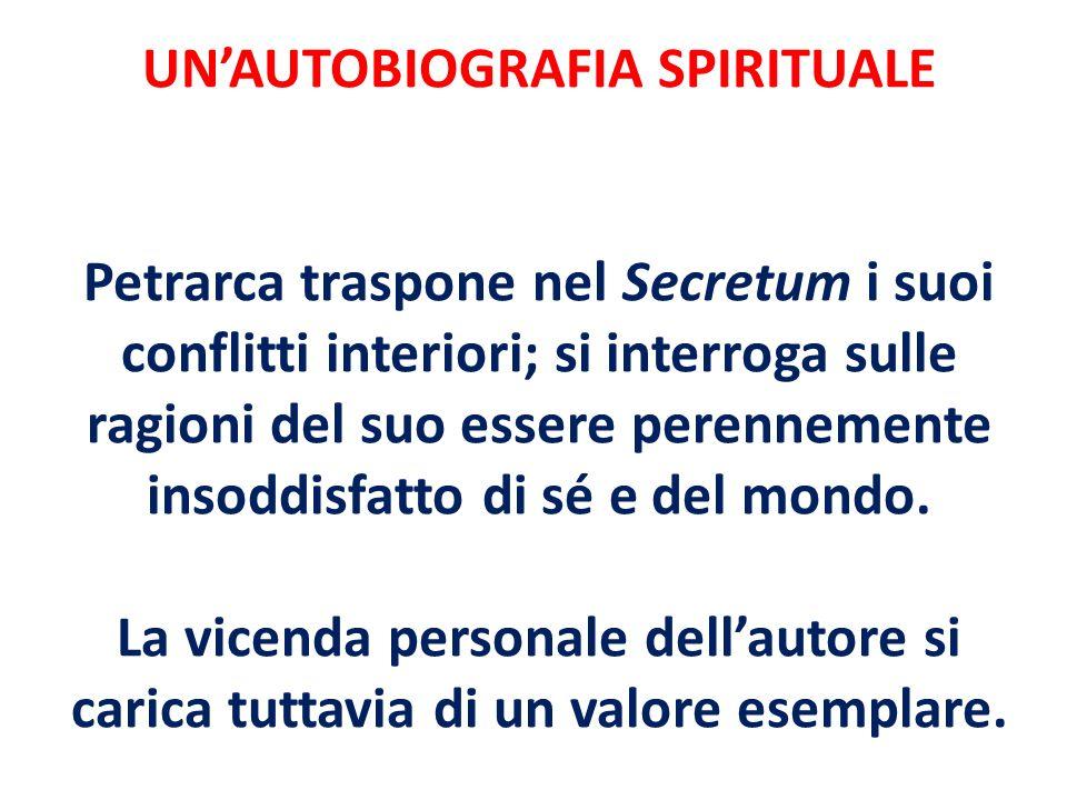 UNAUTOBIOGRAFIA SPIRITUALE Petrarca traspone nel Secretum i suoi conflitti interiori; si interroga sulle ragioni del suo essere perennemente insoddisf