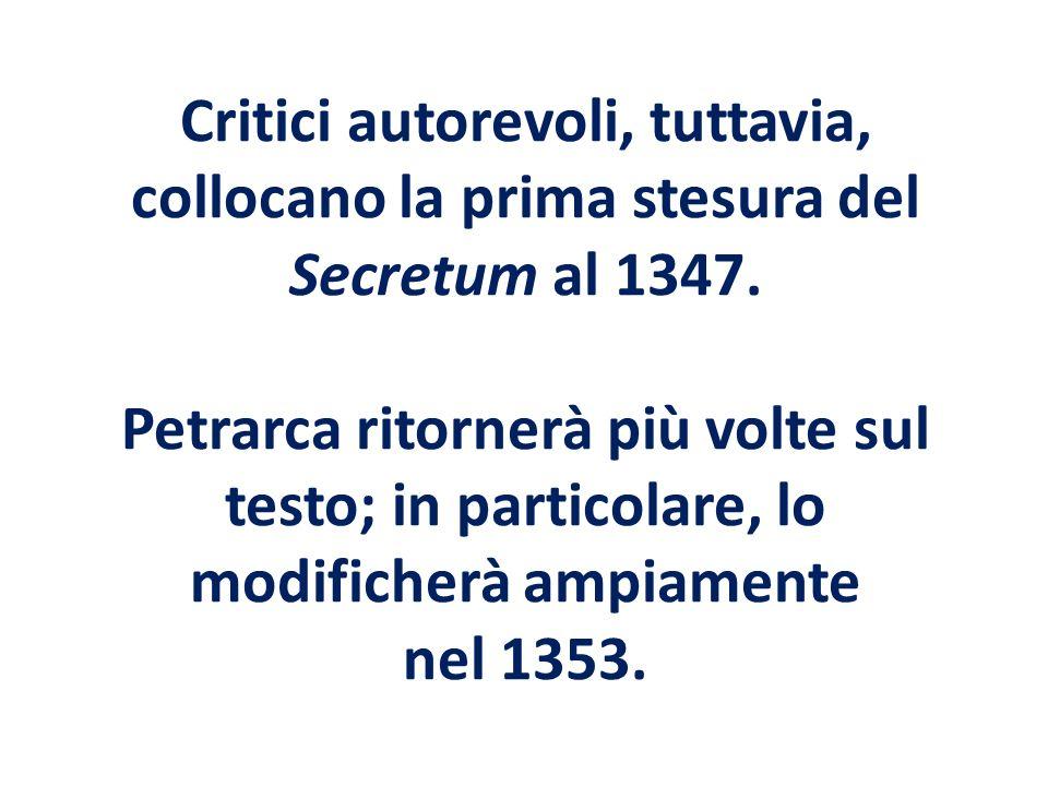 Critici autorevoli, tuttavia, collocano la prima stesura del Secretum al 1347. Petrarca ritornerà più volte sul testo; in particolare, lo modificherà