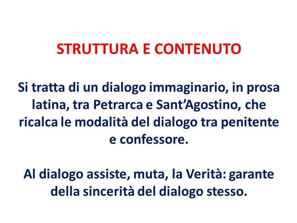 STRUTTURA E CONTENUTO Si tratta di un dialogo immaginario, in prosa latina, tra Petrarca e SantAgostino, che ricalca le modalità del dialogo tra penit