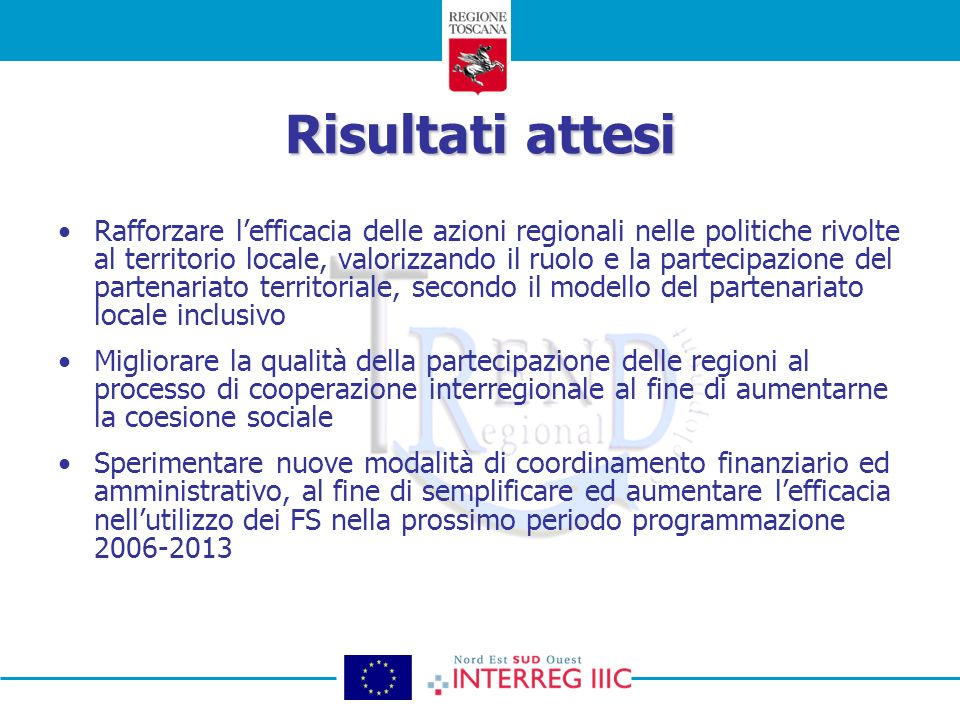 Risultati attesi Rafforzare lefficacia delle azioni regionali nelle politiche rivolte al territorio locale, valorizzando il ruolo e la partecipazione del partenariato territoriale, secondo il modello del partenariato locale inclusivo Migliorare la qualità della partecipazione delle regioni al processo di cooperazione interregionale al fine di aumentarne la coesione sociale Sperimentare nuove modalità di coordinamento finanziario ed amministrativo, al fine di semplificare ed aumentare lefficacia nellutilizzo dei FS nella prossimo periodo programmazione 2006-2013