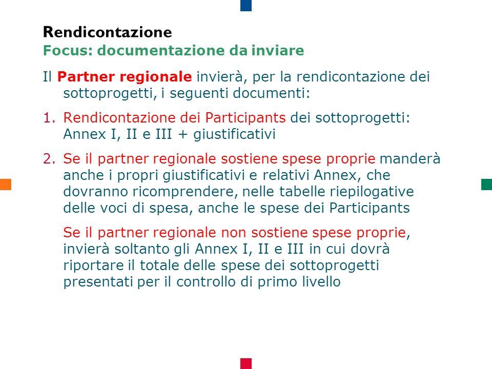 Rendicontazione Focus: documentazione da inviare Il Partner regionale invierà, per la rendicontazione dei sottoprogetti, i seguenti documenti: 1.Rendicontazione dei Participants dei sottoprogetti: Annex I, II e III + giustificativi 2.Se il partner regionale sostiene spese proprie manderà anche i propri giustificativi e relativi Annex, che dovranno ricomprendere, nelle tabelle riepilogative delle voci di spesa, anche le spese dei Participants Se il partner regionale non sostiene spese proprie, invierà soltanto gli Annex I, II e III in cui dovrà riportare il totale delle spese dei sottoprogetti presentati per il controllo di primo livello