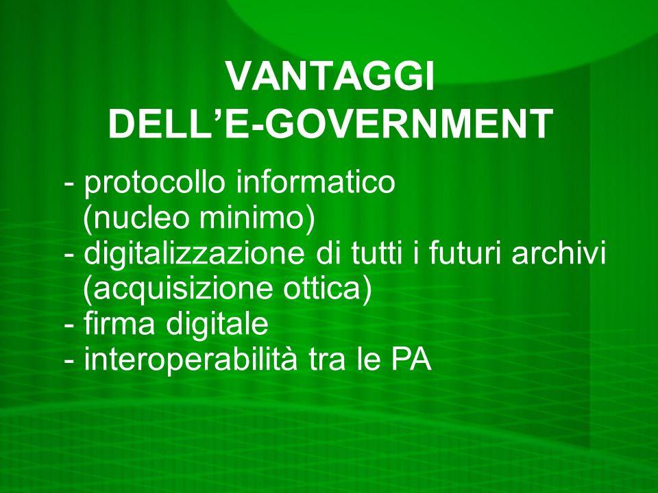VANTAGGI DELLE-GOVERNMENT - protocollo informatico (nucleo minimo) - digitalizzazione di tutti i futuri archivi (acquisizione ottica) - firma digitale - interoperabilità tra le PA