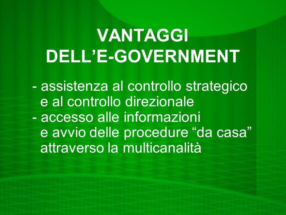VANTAGGI DELLE-GOVERNMENT - assistenza al controllo strategico e al controllo direzionale - accesso alle informazioni e avvio delle procedure da casa attraverso la multicanalità