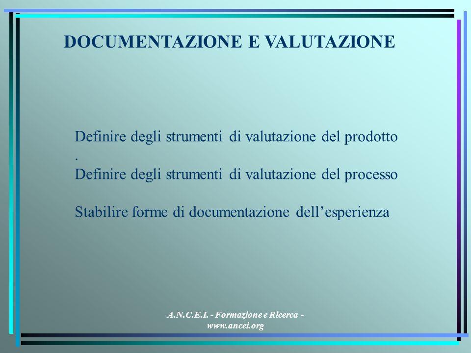 A.N.C.E.I. - Formazione e Ricerca - www.ancei.org DOCUMENTAZIONE E VALUTAZIONE Definire degli strumenti di valutazione del prodotto. Definire degli st