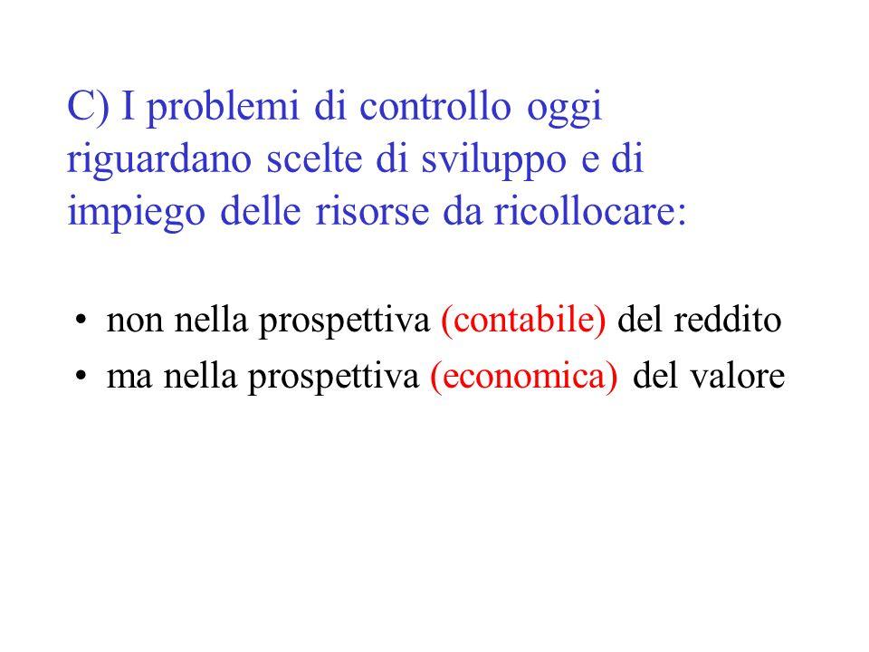 C) I problemi di controllo oggi riguardano scelte di sviluppo e di impiego delle risorse da ricollocare: non nella prospettiva (contabile) del reddito ma nella prospettiva (economica) del valore