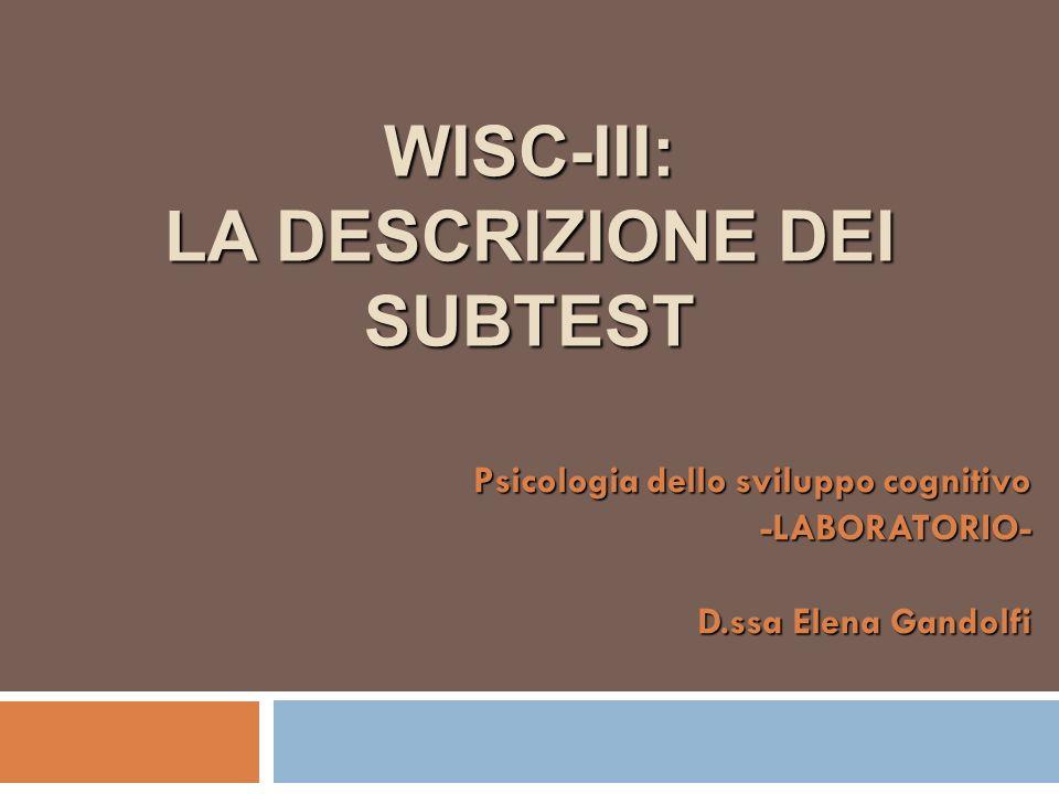 WISC-III: LA DESCRIZIONE DEI SUBTEST Psicologia dello sviluppo cognitivo -LABORATORIO- D.ssa Elena Gandolfi
