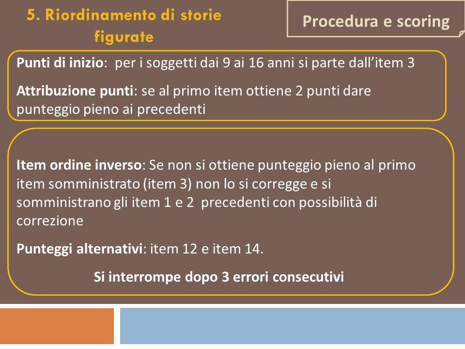 Procedura e scoring 5. Riordinamento di storie figurate Punti di inizio: per i soggetti dai 9 ai 16 anni si parte dallitem 3 Attribuzione punti: se al