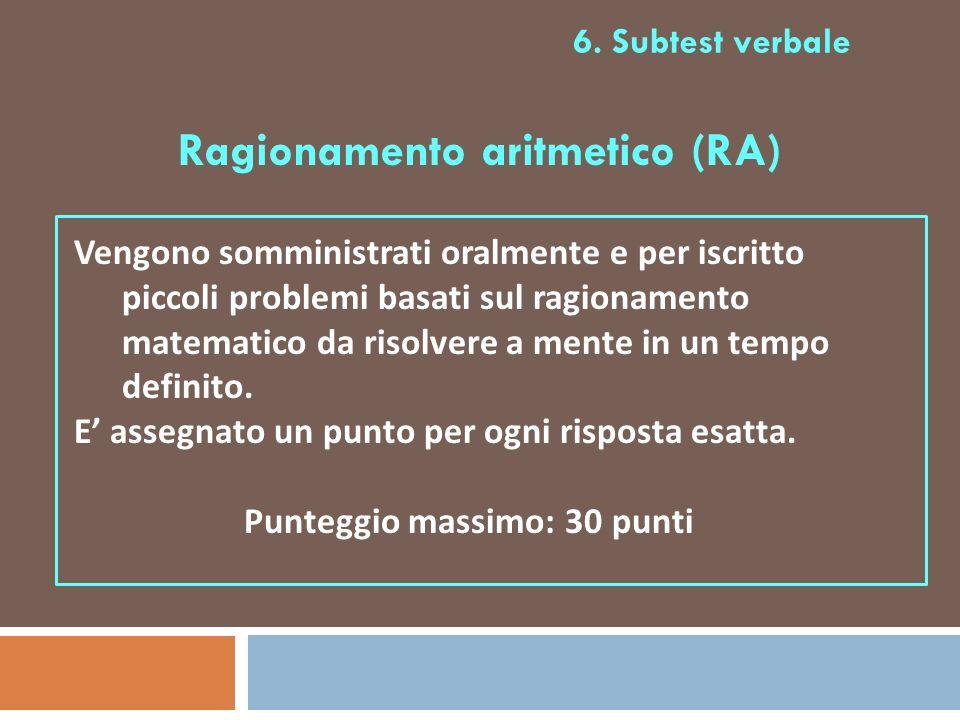 6. Subtest verbale Ragionamento aritmetico (RA) Vengono somministrati oralmente e per iscritto piccoli problemi basati sul ragionamento matematico da