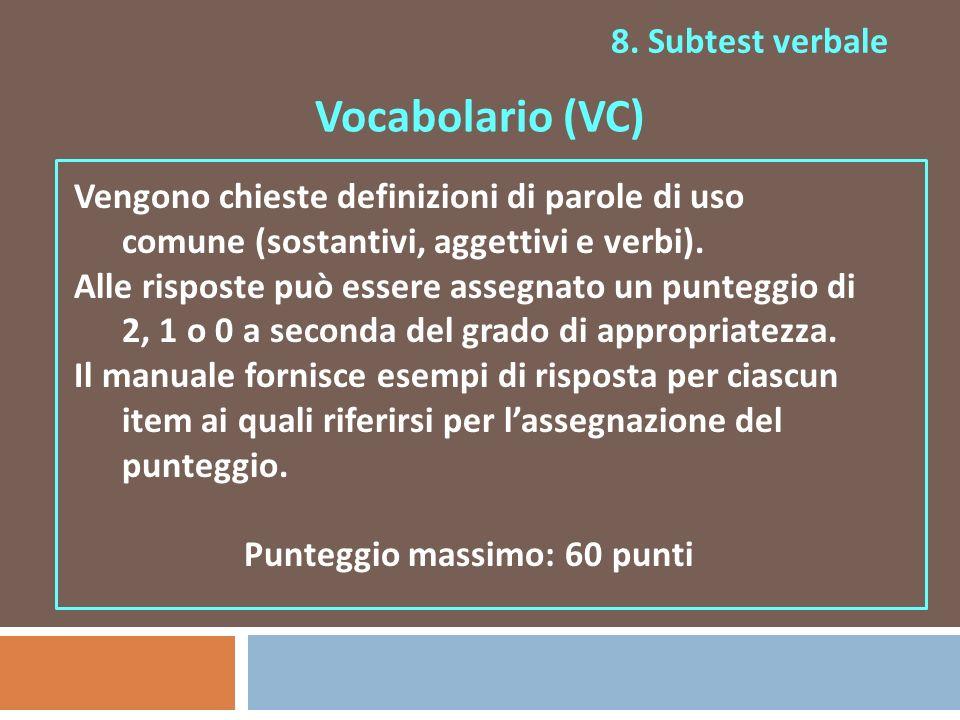 8. Subtest verbale Vocabolario (VC) Vengono chieste definizioni di parole di uso comune (sostantivi, aggettivi e verbi). Alle risposte può essere asse