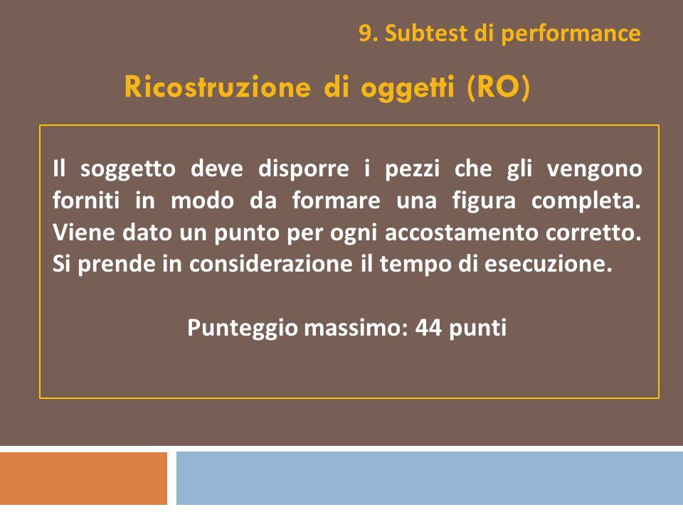 9. Subtest di performance Ricostruzione di oggetti (RO) Il soggetto deve disporre i pezzi che gli vengono forniti in modo da formare una figura comple