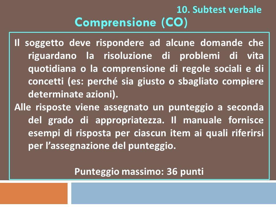 10. Subtest verbale Comprensione (CO) Il soggetto deve rispondere ad alcune domande che riguardano la risoluzione di problemi di vita quotidiana o la