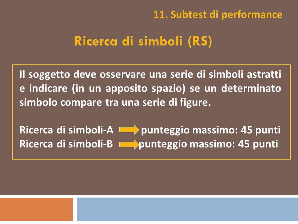 11. Subtest di performance Ricerca di simboli (RS) Il soggetto deve osservare una serie di simboli astratti e indicare (in un apposito spazio) se un d
