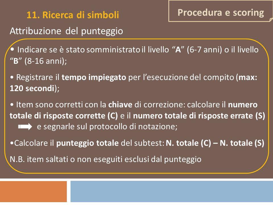 Procedura e scoring 11. Ricerca di simboli Attribuzione del punteggio Indicare se è stato somministrato il livello A (6-7 anni) o il livelloB (8-16 an