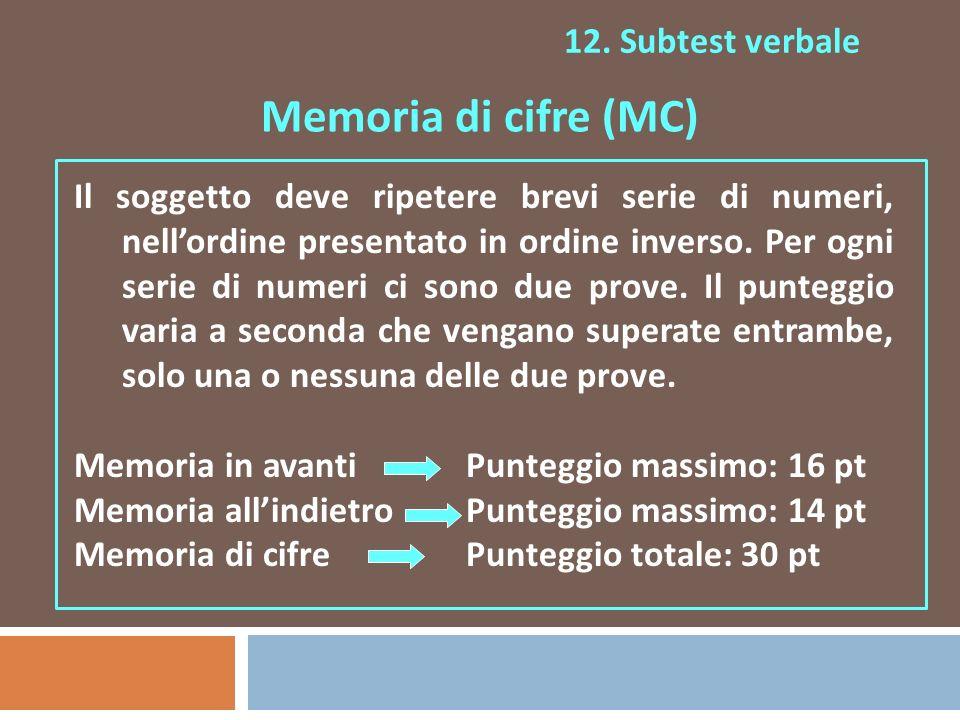 12. Subtest verbale Memoria di cifre (MC) Il soggetto deve ripetere brevi serie di numeri, nellordine presentato in ordine inverso. Per ogni serie di