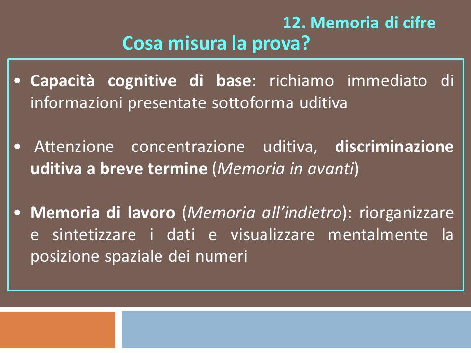 12. Memoria di cifre Cosa misura la prova? Capacità cognitive di base: richiamo immediato di informazioni presentate sottoforma uditiva Attenzione con