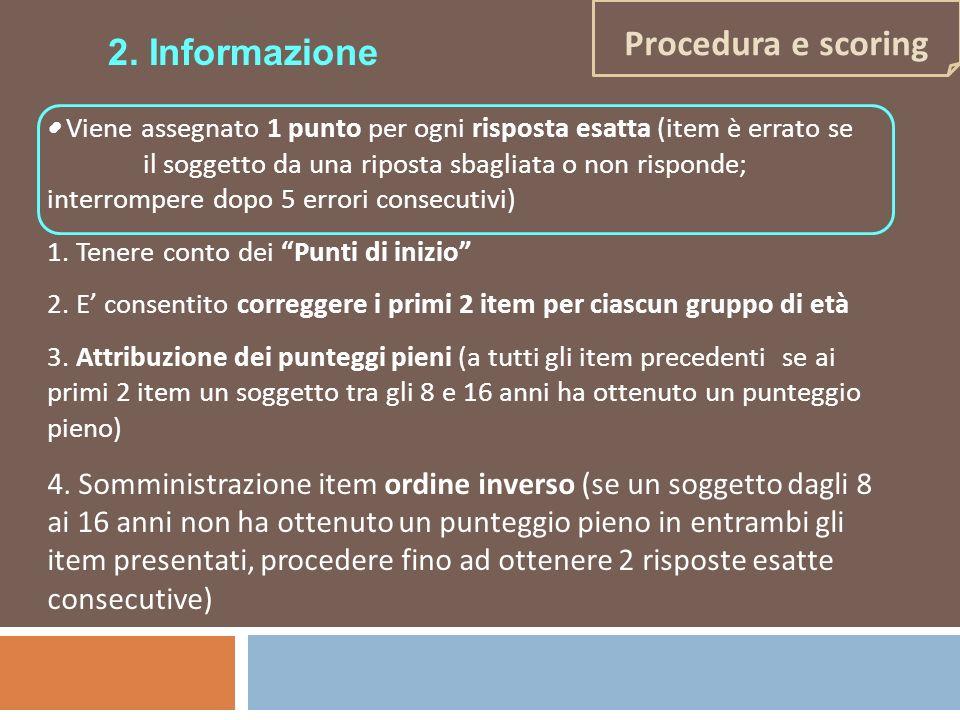Procedura e scoring 2. Informazione Viene assegnato 1 punto per ogni risposta esatta (item è errato se il soggetto da una riposta sbagliata o non risp
