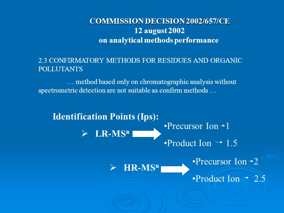 COMMISSION DECISION 2002/657/CE COMMISSION DECISION 2002/657/CE 12 august 2002 on analytical methods performance 2.3 CONFIRMATORY METHODS FOR RESIDUES AND ORGANIC POLLUTANTS … method based only on chromatographic analysis without spectrometric detection are not suitable as confirm methods … Identification Points (Ips): LR-MS n HR-MS n Precursor Ion 1 Product Ion 1.5 Precursor Ion 2 Product Ion 2.5