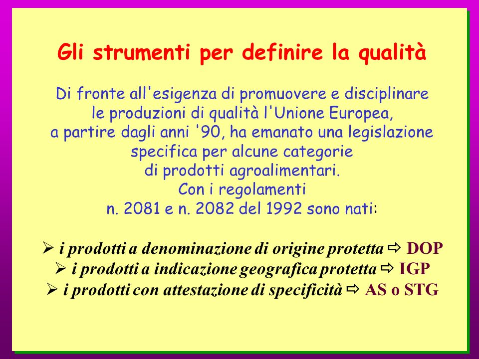 Gli strumenti per definire la qualità Di fronte all esigenza di promuovere e disciplinare le produzioni di qualità l Unione Europea, a partire dagli anni 90, ha emanato una legislazione specifica per alcune categorie di prodotti agroalimentari.