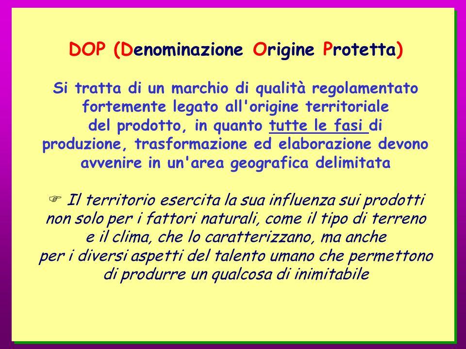 DOP (Denominazione Origine Protetta) Si tratta di un marchio di qualità regolamentato fortemente legato all'origine territoriale del prodotto, in quan