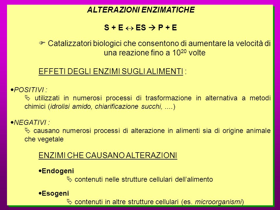 ALTERAZIONI ENZIMATICHE S + E ES P + E Catalizzatori biologici che consentono di aumentare la velocità di una reazione fino a 10 20 volte EFFETI DEGLI
