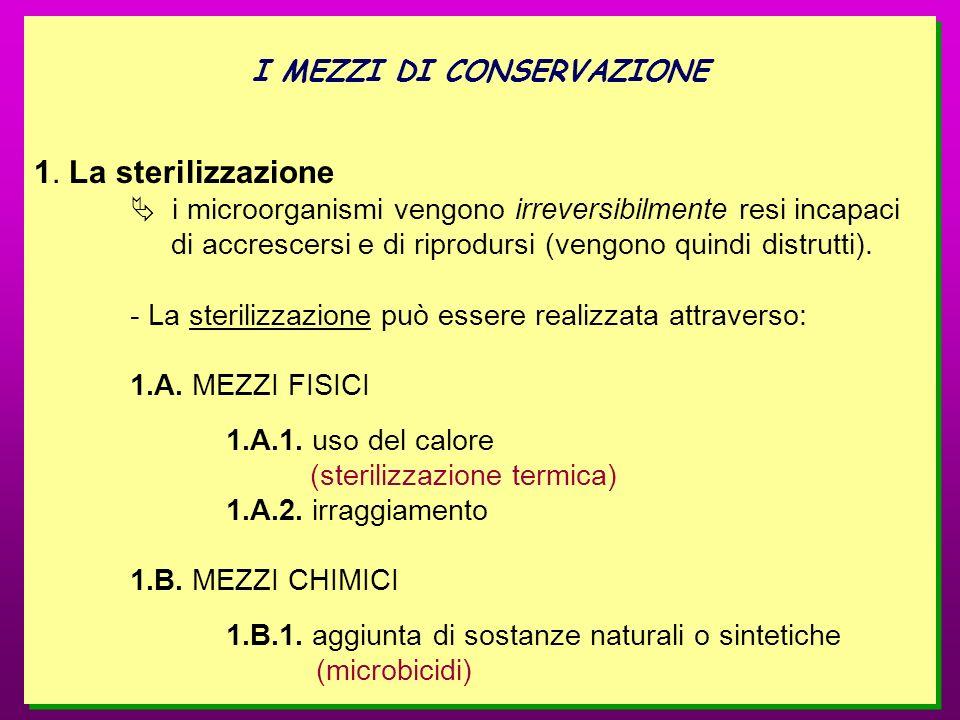I MEZZI DI CONSERVAZIONE 1. La sterilizzazione i microorganismi vengono irreversibilmente resi incapaci di accrescersi e di riprodursi (vengono quindi