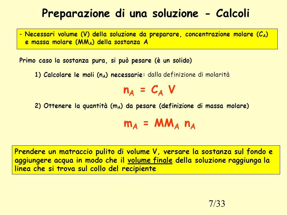 7/33 Preparazione di una soluzione - Calcoli - Necessari volume (V) della soluzione da preparare, concentrazione molare (C A ) e massa molare (MM A ) della sostanza A Primo caso la sostanza pura, si può pesare (è un solido) 1) Calcolare le moli (n A ) necessarie: dalla definizione di molarità n A = C A V 2) Ottenere la quantità (m A ) da pesare (definizione di massa molare) m A = MM A n A Prendere un matraccio pulito di volume V, versare la sostanza sul fondo e aggiungere acqua in modo che il volume finale della soluzione raggiunga la linea che si trova sul collo del recipiente