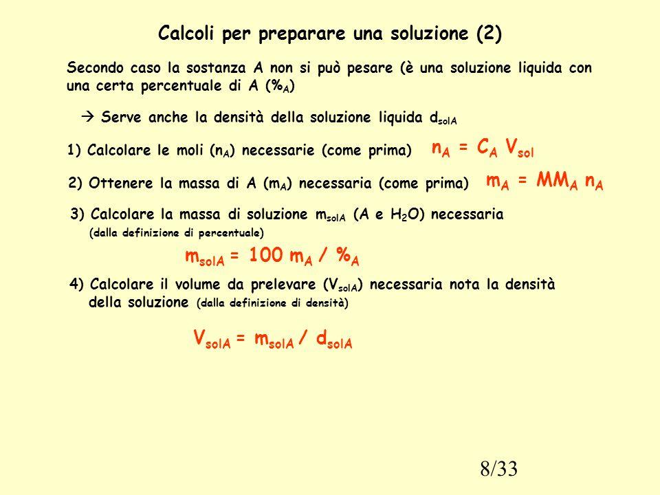 8/33 Calcoli per preparare una soluzione (2) Secondo caso la sostanza A non si può pesare (è una soluzione liquida con una certa percentuale di A (% A