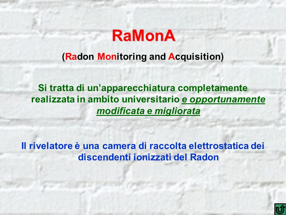 RaMonA (Radon Monitoring and Acquisition) Si tratta di unapparecchiatura completamente realizzata in ambito universitario e opportunamente modificata e migliorata Il rivelatore è una camera di raccolta elettrostatica dei discendenti ionizzati del Radon