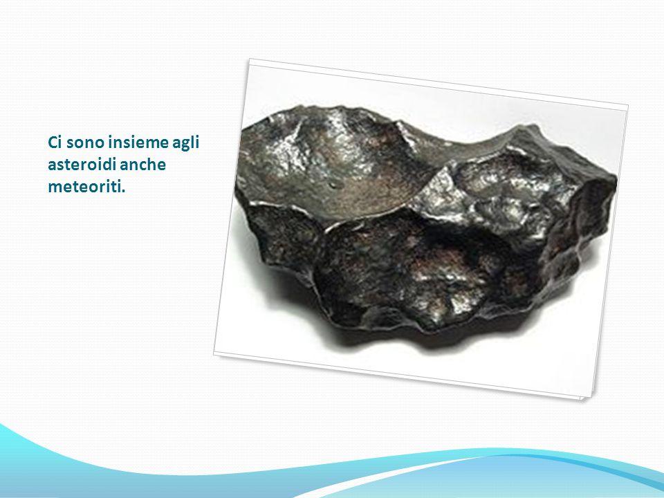 Ci sono insieme agli asteroidi anche meteoriti.