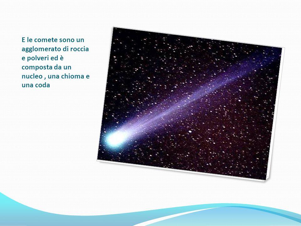 E le comete sono un agglomerato di roccia e polveri ed è composta da un nucleo, una chioma e una coda
