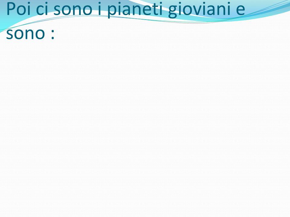 Poi ci sono i pianeti gioviani e sono :