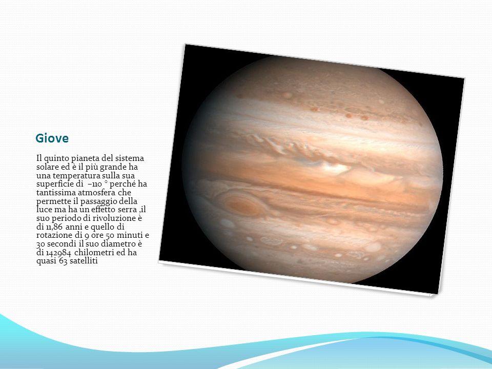 Giove Il quinto pianeta del sistema solare ed è il più grande ha una temperatura sulla sua superficie di –110 ° perché ha tantissima atmosfera che permette il passaggio della luce ma ha un effetto serra,il suo periodo di rivoluzione è di 11,86 anni e quello di rotazione di 9 ore 50 minuti e 30 secondi il suo diametro è di 142984 chilometri ed ha quasi 63 satelliti