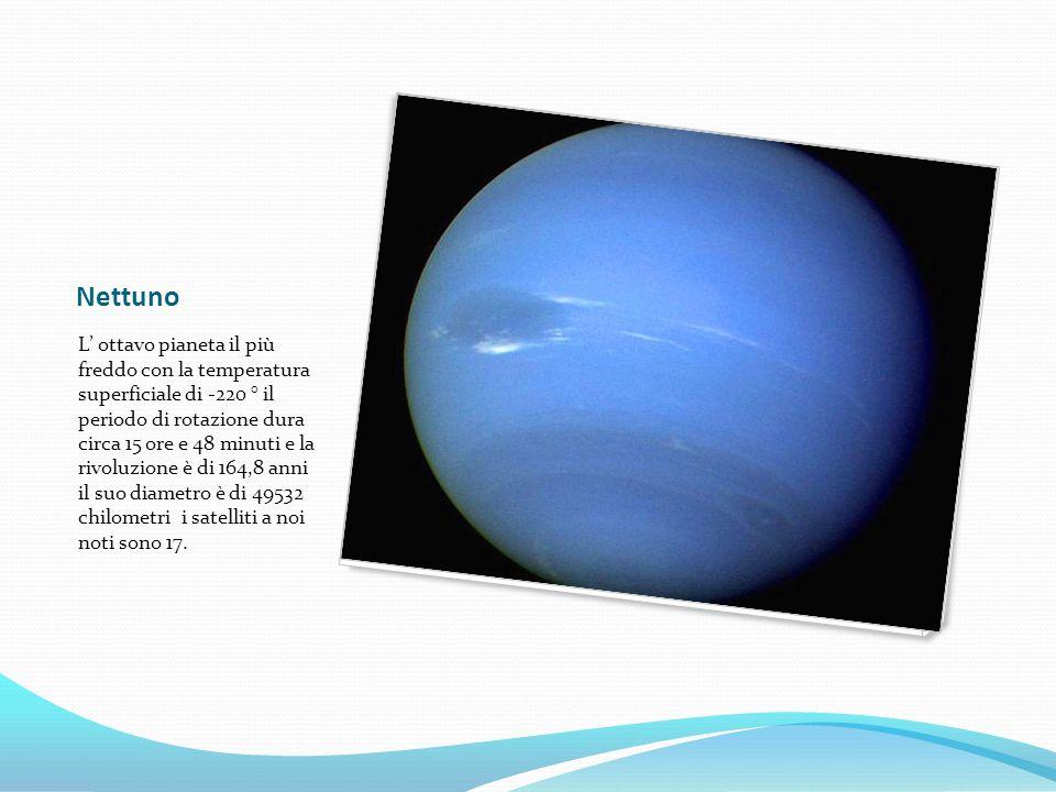 Nettuno L ottavo pianeta il più freddo con la temperatura superficiale di -220 ° il periodo di rotazione dura circa 15 ore e 48 minuti e la rivoluzione è di 164,8 anni il suo diametro è di 49532 chilometri i satelliti a noi noti sono 17.